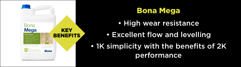 The key benefits of Bona Mega - High wear resistance, Excellent flow and levelling and 1k simplicity with the benefits of 2k performance.